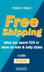 TODAY ONLY. FREE SHIPPING WHEN YOU SPEND $25 OR MORE ON KIDS & BABY STYLES. USE CODE KIDDO.
