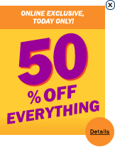 Online exclusive, today only! 50% off everything.