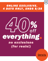 Online exclusive. 4 days only, ends 8/28. 40% off everything. No exclusions.